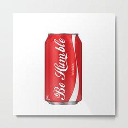 Be Humble Drink Metal Print