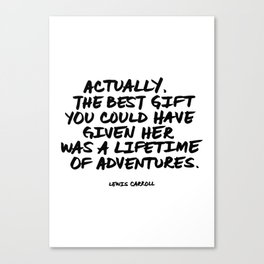 'Actually, the best gift you could have given her was a lifetime of adventures.' Lewis Carroll Quote Canvas Print