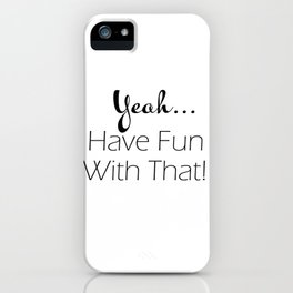Yeah...Have Fun With That Sarcasm Quote Typography iPhone Case