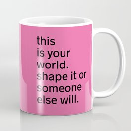 This is your world. Shape it or someone else will. Coffee Mug