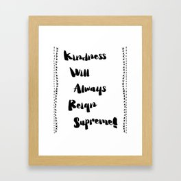 Kindness will always reign supreme! Framed Art Print