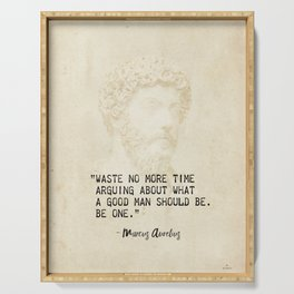 """Waste no more time arguing about what a good man should be. Be one."" Marcus Aurelius, Meditation Serving Tray"