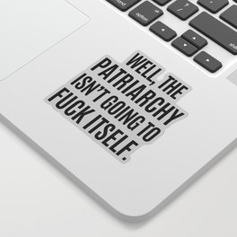 Well, The Patriarchy Isn't Going To Fuck Itself Sticker