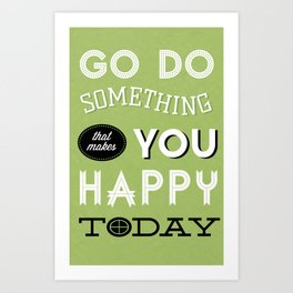 Go Do Something That Makes You Happy Today Art Print