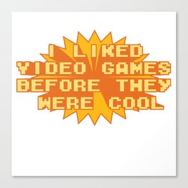 I LIKED VIDEO GAMES BEFORE THEY WERE COOL Canvas Print