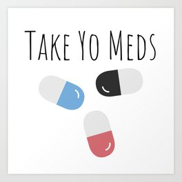 Take Yo Meds Art Print