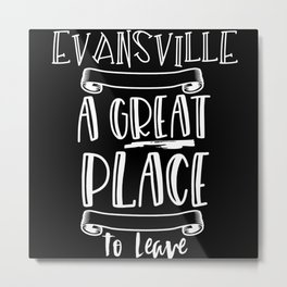 Evansville Is A Great Place To Leave Metal Print