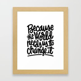 Because the World Needs Us to Change it Framed Art Print