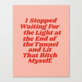I Stopped Waiting for the Light at the End of the Tunnel and Lit that Bitch Myself Canvas Print