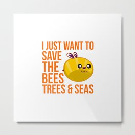 I Just Want to Save the Bees Trees and Seas Metal Print