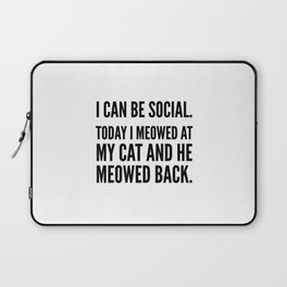 I Can Be Social Today I Meowed At My Cat And He Meowed Back Laptop Sleeve
