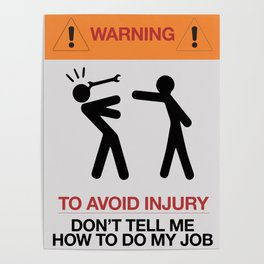 Warning, to avoid injury, Don't Tell Me How To Do My Job, fun road sign, traffic, humor Poster