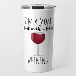 I'm A Mom I Deal With A Lot Of Whining Travel Mug