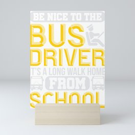 School Bus Driver Be Nice To The Bus Driver It's A Long Walk Home From School Mini Art Print