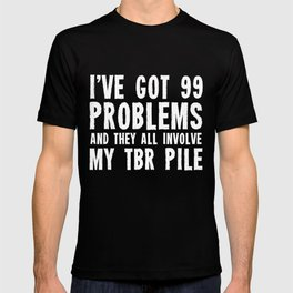I've got 99 problems... And they all involve my TBR pile. T-shirt
