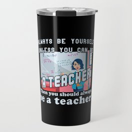 Always be yourself unless you can be a teacher Travel Mug