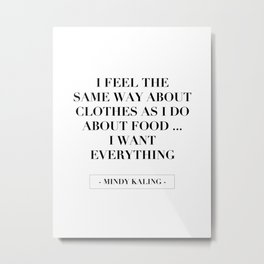 I Feel the Same Way about Clothes As I Do about Food … I Want Everything. -Mindy Kaling Metal Print