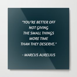 Stoic Inspiration - Marcus Aurelius - not giving the small things more time than they deserve Metal Print
