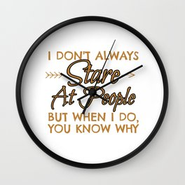 I dont Allways Stare At People But When I Do You Know Why Wall Clock