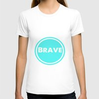 be brave T-shirts featuring BRAVE by White Room Inc.