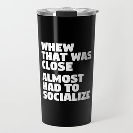 Whew That Was Close Almost Had To Socialize (Black & White) Travel Mug