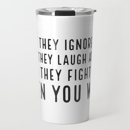 First they ignore you. Then they laugh at you. Then they fight you. Then you win Travel Mug