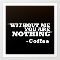 Coffee - Without Me You Are Nothing Art Print