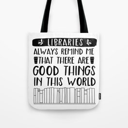 Libraries Always Remind Me That There is Good in this World Tote Bag