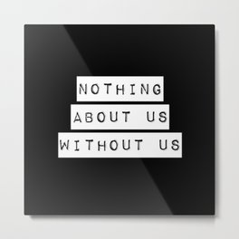 Nothing About Us Without Us Metal Print
