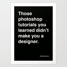 those photoshop tutorials you learned didn't make you a designer. Art Print