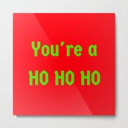 You're a Ho Ho Ho Metal Print