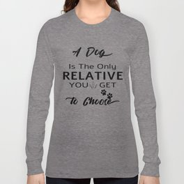 A Dog Is the Only relative you get to choose Long Sleeve T-shirt