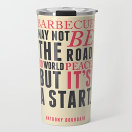 Anthony Bourdain quote, barbecue, road to world peace, food quote, kitchen art, peace quotes Travel Mug