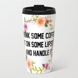 Drink Some Coffee, Put On Some Lipstick, And Handle It. Travel Mug