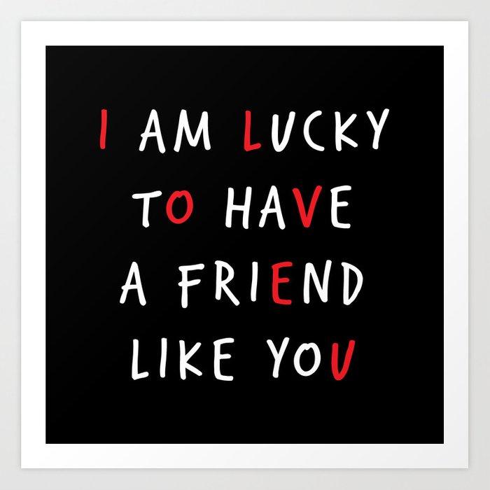 I Am Lucky To Have A Friend Like You Art Print By Deadlydesigner