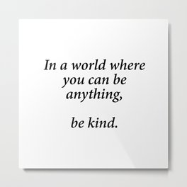 IN A WORLD WHERE YOU CAN BE ANYTHING BE KIND Metal Print