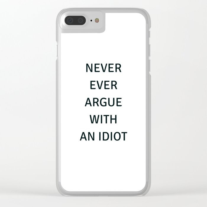 NEVER ARGUE WITH AN IDIOT Clear iPhone Case
