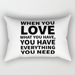 When You Love What You Have, You Have Everything You Need Rectangular Pillow