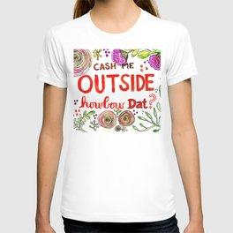 Cash Me Outside Howbow Dat? T-shirt