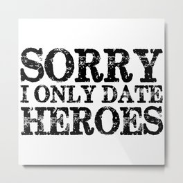 Sorry, I only date heroes!  Metal Print