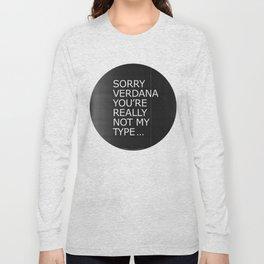Sorry Verdana you're really not my type Long Sleeve T-shirt