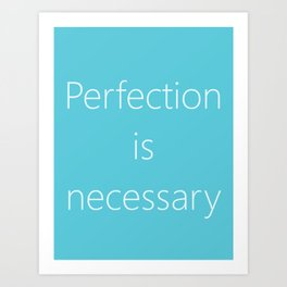PERFECTION IS NECESSARY Art Print