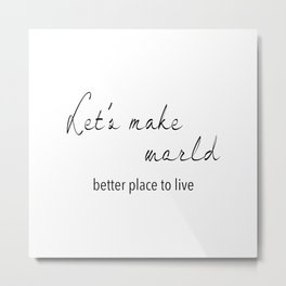 Let's make world better place to live Metal Print