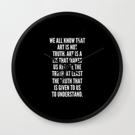 We all know that Art is not truth Art is a lie that makes us realize the truth at least the truth that is given to us to understand Wall Clock