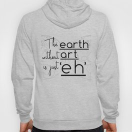 """The Earth Without Art is Just 'Eh"""" Hoody"""