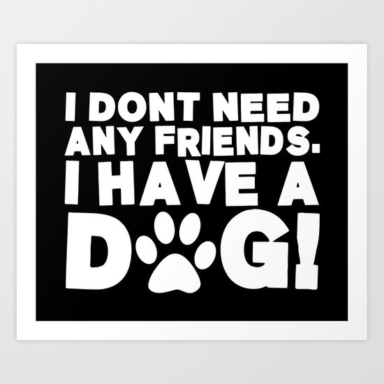I Don't Need Any Friends.  I Have A Dog! Art Print