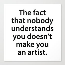 The Fact That Nobody Understands You Doesn't Make You An Artist Canvas Print