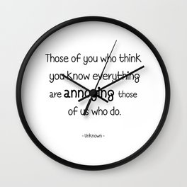 Those of you who think you know everything are annoying those of us who do. Wall Clock