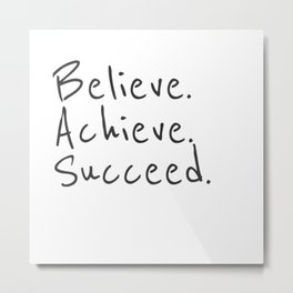 BELIEVE.  ACHIEVE.  SUCCEED.  Motivate Quote / Motivational Inspirational Message / Empower Fearless Metal Print