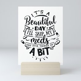 It's a beautiful day I'll skip my meds and stir things up a bit - Funny hand drawn quotes illustration. Funny humor. Life sayings. Mini Art Print